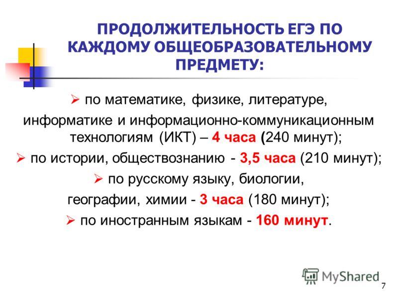 7 ПРОДОЛЖИТЕЛЬНОСТЬ ЕГЭ ПО КАЖДОМУ ОБЩЕОБРАЗОВАТЕЛЬНОМУ ПРЕДМЕТУ: по математике, физике, литературе, информатике и информационно-коммуникационным технологиям (ИКТ) – 4 часа (240 минут); по истории, обществознанию - 3,5 часа (210 минут); по русскому я