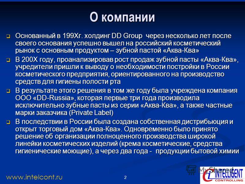 2 www.intelcont.ru О компании Основанный в 199Хг. холдинг DD Group через несколько лет после своего основания успешно вышел на российский косметический рынок с основным продуктом – зубной пастой «Аква-Ква» Основанный в 199Хг. холдинг DD Group через н