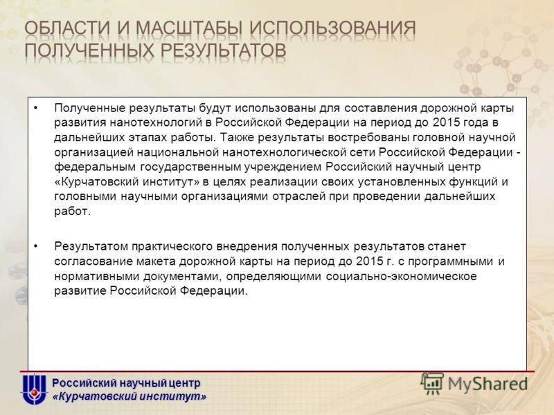 Российский научный центр «Курчатовский институт» Полученные результаты будут использованы для составления дорожной карты развития нанотехнологий в Российской Федерации на период до 2015 года в дальнейших этапах работы. Также результаты востребованы г