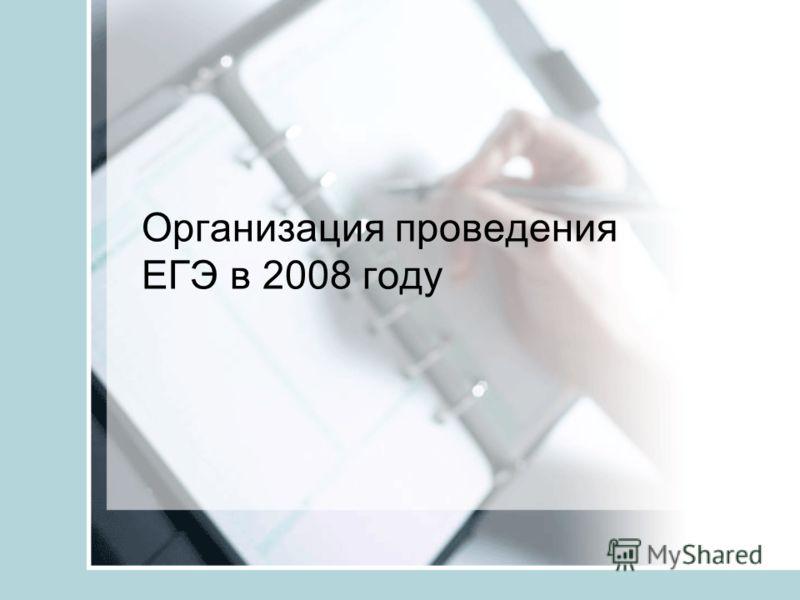 Организация проведения ЕГЭ в 2008 году