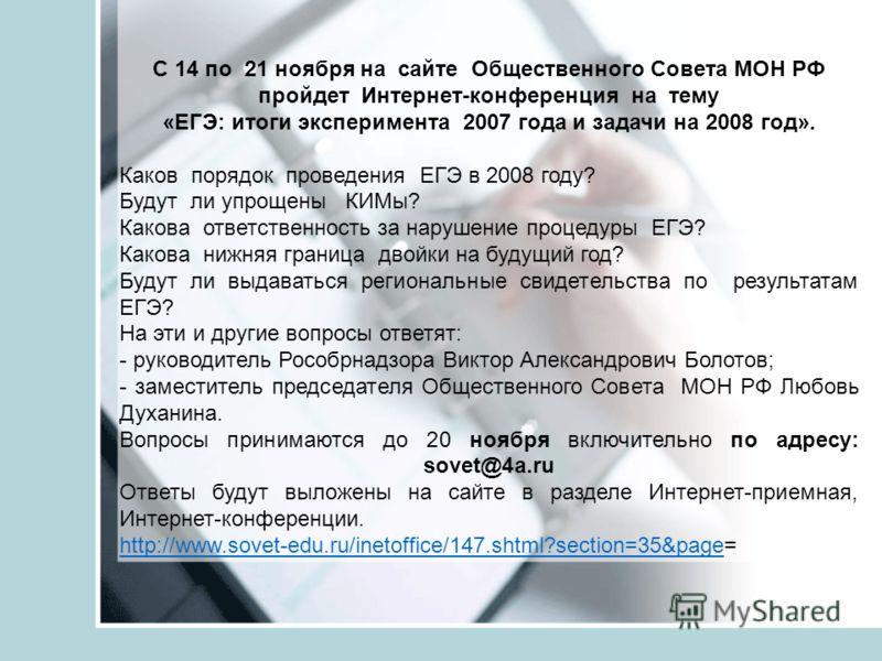С 14 по 21 ноября на сайте Общественного Совета МОН РФ пройдет Интернет-конференция на тему «ЕГЭ: итоги эксперимента 2007 года и задачи на 2008 год». Каков порядок проведения ЕГЭ в 2008 году? Будут ли упрощены КИМы? Какова ответственность за нарушени