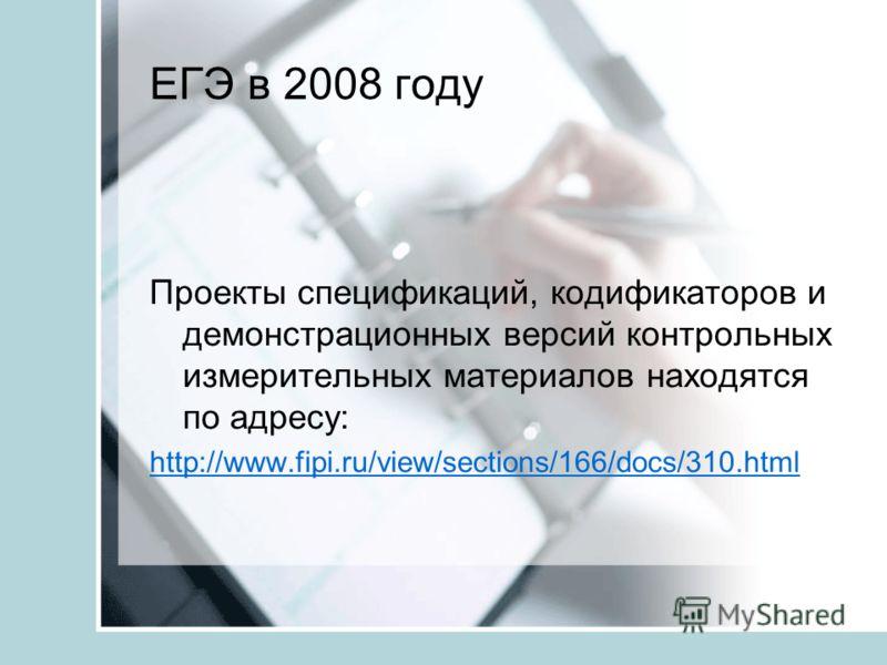 ЕГЭ в 2008 году Проекты спецификаций, кодификаторов и демонстрационных версий контрольных измерительных материалов находятся по адресу: http://www.fipi.ru/view/sections/166/docs/310.html
