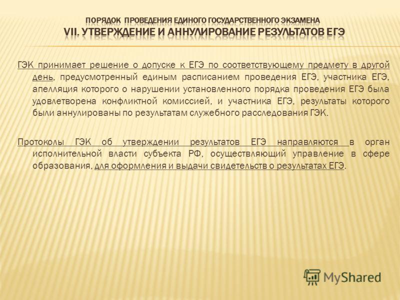 ГЭК принимает решение о допуске к ЕГЭ по соответствующему предмету в другой день, предусмотренный единым расписанием проведения ЕГЭ, участника ЕГЭ, апелляция которого о нарушении установленного порядка проведения ЕГЭ была удовлетворена конфликтной ко