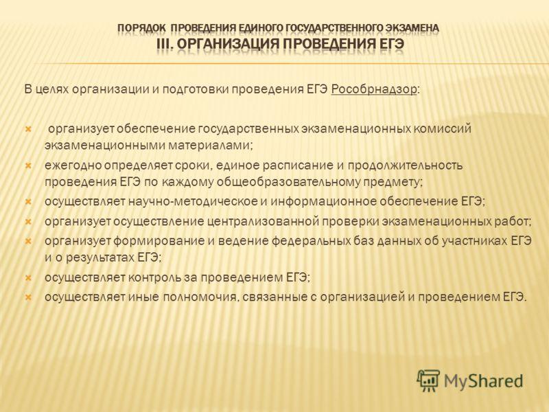 В целях организации и подготовки проведения ЕГЭ Рособрнадзор: организует обеспечение государственных экзаменационных комиссий экзаменационными материалами; ежегодно определяет сроки, единое расписание и продолжительность проведения ЕГЭ по каждому общ