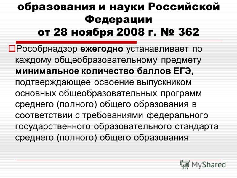 Приказ Министерства образования и науки Российской Федерации от 28 ноября 2008 г. 362 Рособрнадзор ежегодно устанавливает по каждому общеобразовательному предмету минимальное количество баллов ЕГЭ, подтверждающее освоение выпускником основных общеобр