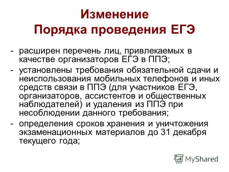 Изменение Порядка проведения ЕГЭ -расширен перечень лиц, привлекаемых в качестве организаторов ЕГЭ в ППЭ; -установлены требования обязательной сдачи и неиспользования мобильных телефонов и иных средств связи в ППЭ (для участников ЕГЭ, организаторов,