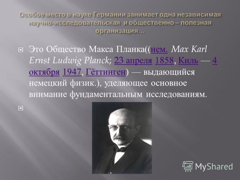 Это Общество Макса Планка (( нем. Max Karl Ernst Ludwig Planck ; 23 апреля 1858, Киль 4 октября 1947, Гёттинген ) выдающийся немецкий физик.), уделяющее основное внимание фундаментальным исследованиям. нем.23 апреля1858 Киль4 октября1947 Гёттинген