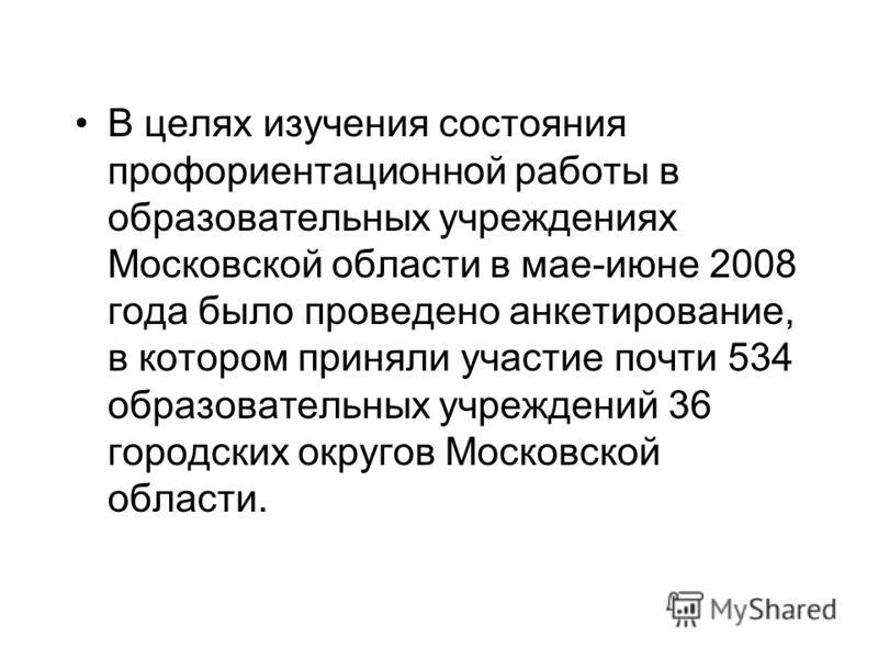 В целях изучения состояния профориентационной работы в образовательных учреждениях Московской области в мае-июне 2008 года было проведено анкетирование, в котором приняли участие почти 534 образовательных учреждений 36 городских округов Московской об