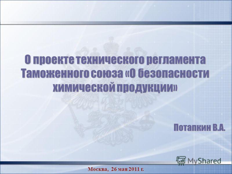 О проекте технического регламента Таможенного союза «О безопасности химической продукции» Потапкин В.А. Москва, 26 мая 2011 г.