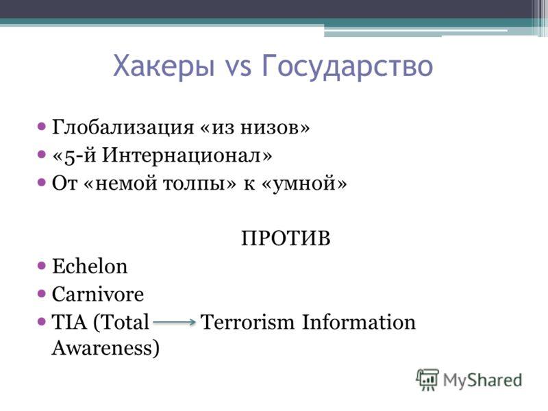 Хакеры vs Государство Глобализация «из низов» «5-й Интернационал» От «немой толпы» к «умной» ПРОТИВ Echelon Carnivore TIA (Total Terrorism Information Awareness)