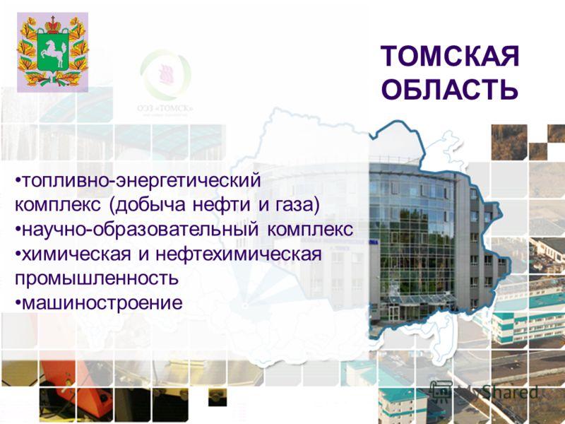 7 ТОМСКАЯ ОБЛАСТЬ топливно-энергетический комплекс (добыча нефти и газа) научно-образовательный комплекс химическая и нефтехимическая промышленность машиностроение