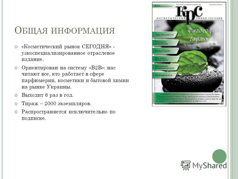 О БЩАЯ ИНФОРМАЦИЯ «Косметический рынок СЕГОДНЯ» - узкоспециализированное отраслевое издание. Ориентирован на систему «B2B»: нас читают все, кто работает в сфере парфюмерии, косметики и бытовой химии на рынке Украины. Выходит 6 раз в год. Тираж – 2000