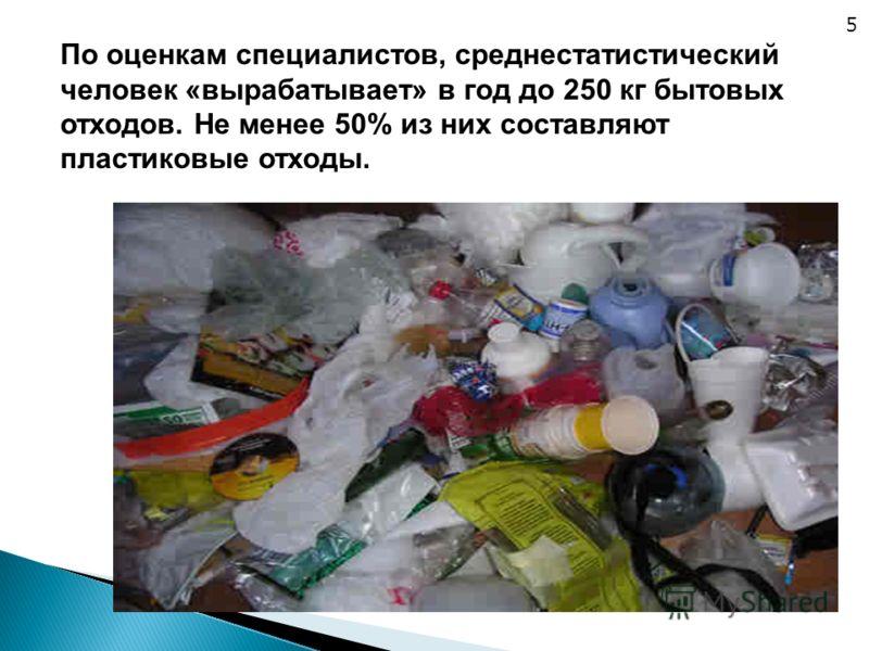 По оценкам специалистов, среднестатистический человек «вырабатывает» в год до 250 кг бытовых отходов. Не менее 50% из них составляют пластиковые отходы. 5
