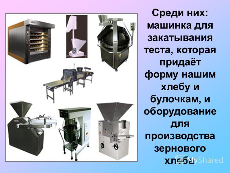 Среди них: машинка для закатывания теста, которая придаёт форму нашим хлебу и булочкам, и оборудование для производства зернового хлеба.