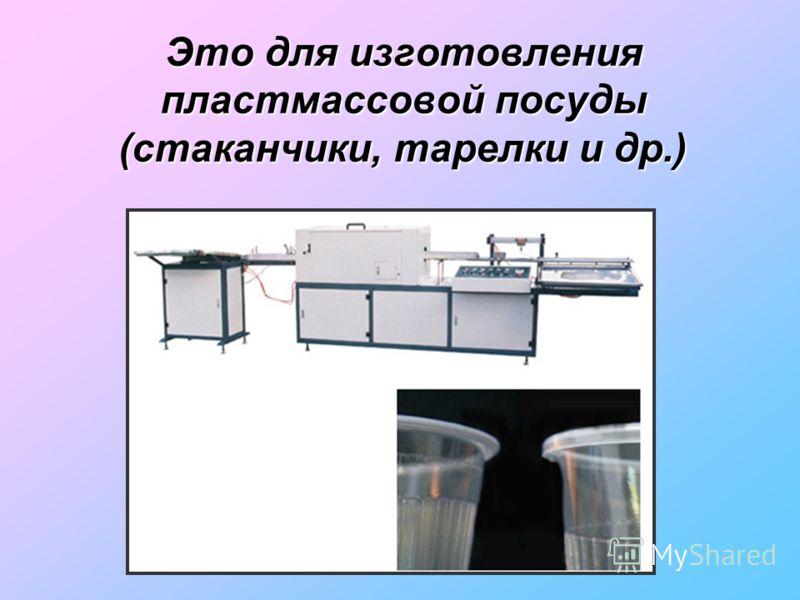 Это для изготовления пластмассовой посуды (стаканчики, тарелки и др.)