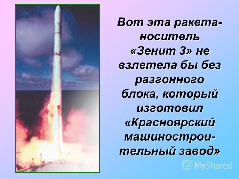 Вот эта ракета- носитель «Зенит 3» не взлетела бы без разгонного блока, который изготовил «Красноярский машинострои- тельный завод»