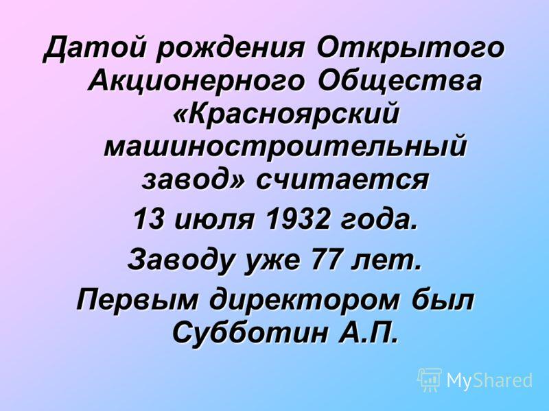 Датой рождения Открытого Акционерного Общества «Красноярский машиностроительный завод» считается 13 июля 1932 года. Заводу уже 77 лет. Первым директором был Субботин А.П.