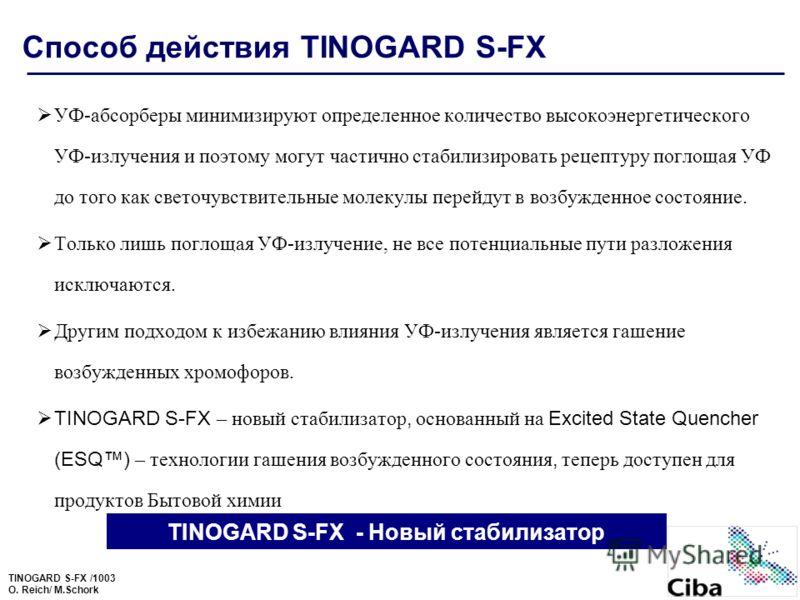 TINOGARD S-FX /1003 O. Reich/ M.Schork Способ действия TINOGARD S-FX УФ-абсорберы минимизируют определенное количество высокоэнергетического УФ-излучения и поэтому могут частично стабилизировать рецептуру поглощая УФ до того как светочувствительные м