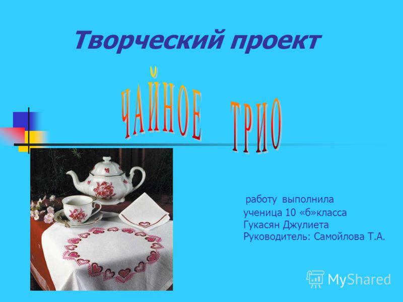 Творческий проект работу выполнила ученица 10 «б»класса Гукасян Джулиета Руководитель: Самойлова Т.А.