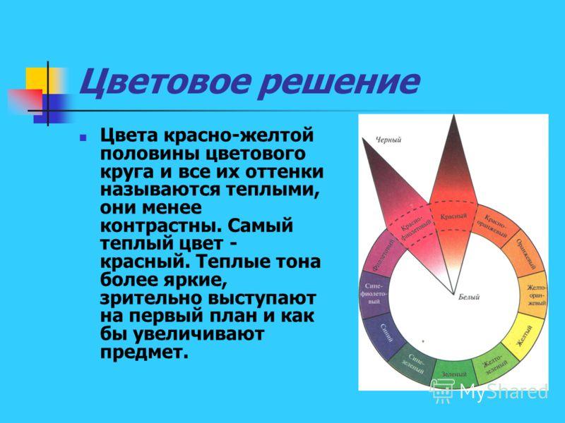 Цветовое решение Цвета красно-желтой половины цветового круга и все их оттенки называются теплыми, они менее контрастны. Самый теплый цвет - красный. Теплые тона более яркие, зрительно выступают на первый план и как бы увеличивают предмет.