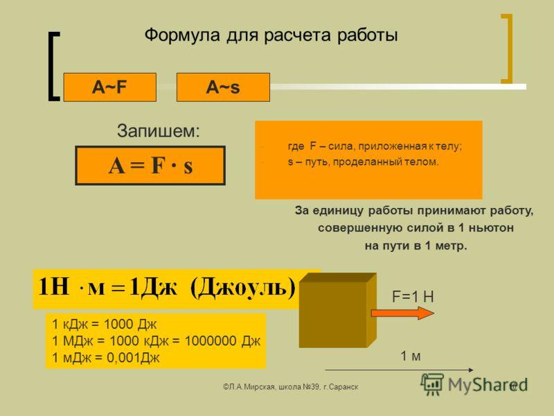 ©Л.А.Мирская, школа 39, г.Саранск10 Формула для расчета работы где F – сила, приложенная к телу; s – путь, проделанный телом. Запишем: A~sA~F A = F s За единицу работы принимают работу, совершенную силой в 1 ньютон на пути в 1 метр. 1 кДж = 1000 Дж 1
