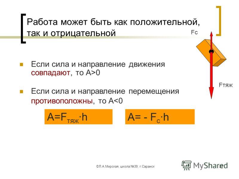 ©Л.А.Мирская, школа 39, г.Саранск23 Работа может быть как положительной, так и отрицательной Если сила и направление движения совпадают, то А>0 Если сила и направление перемещения противоположны, то А