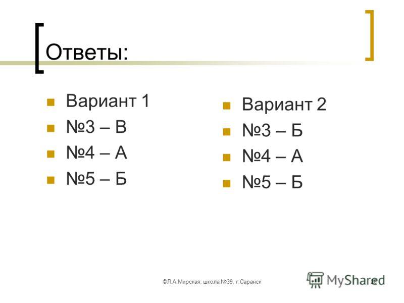 ©Л.А.Мирская, школа 39, г.Саранск28 Ответы: Вариант 1 3 – В 4 – А 5 – Б Вариант 2 3 – Б 4 – А 5 – Б