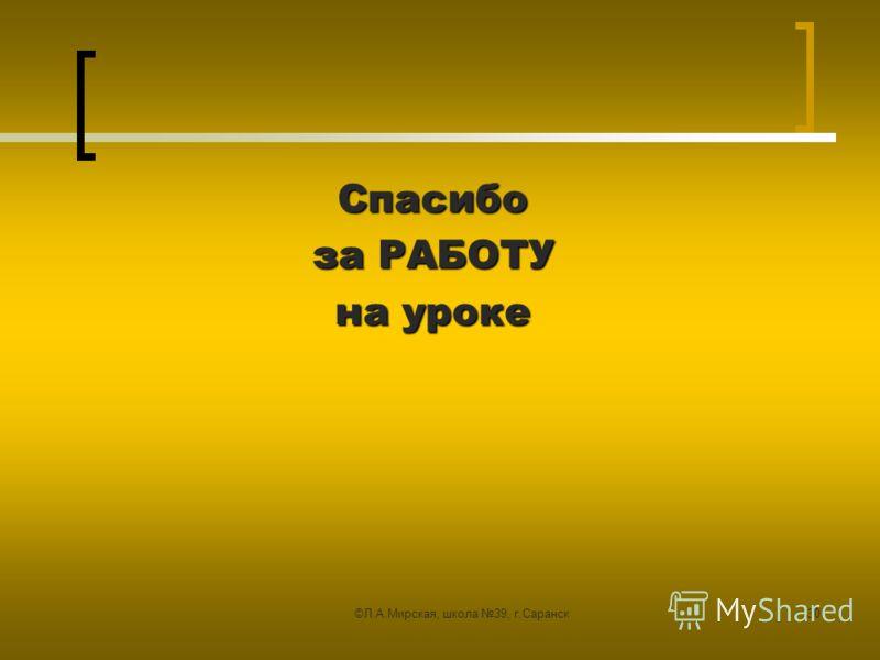 ©Л.А.Мирская, школа 39, г.Саранск30 Спасибо за РАБОТУ на уроке