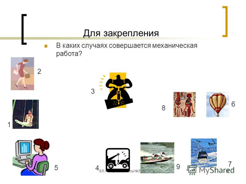 ©Л.А.Мирская, школа 39, г.Саранск32 Для закрепления В каких случаях совершается механическая работа? 1 2 3 4 5 6 7 8 9