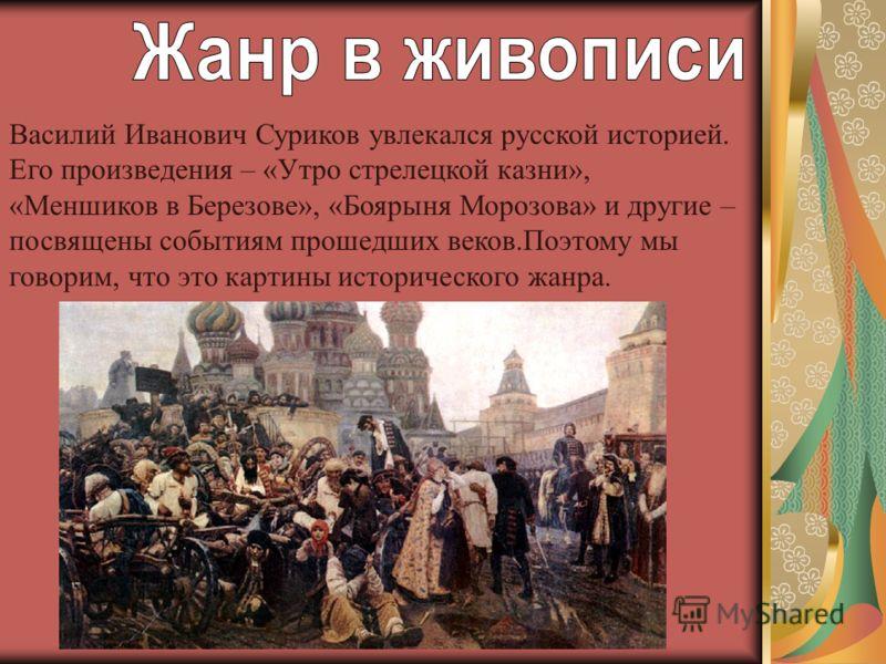 Василий Иванович Суриков увлекался русской историей. Его произведения – «Утро стрелецкой казни», «Меншиков в Березове», «Боярыня Морозова» и другие – посвящены событиям прошедших веков.Поэтому мы говорим, что это картины исторического жанра.