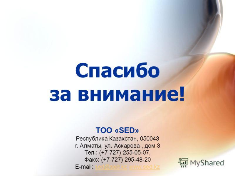 Спасибо за внимание! ТОО «SED» Республика Казахстан, 050043 г. Алматы, ул. Аскарова, дом 3 Тел.: (+7 727) 255-05-07, Факс: (+7 727) 295-48-20 Е-mail: sed@sed.kz www.sed.kzsed@sed.kzwww.sed.kz