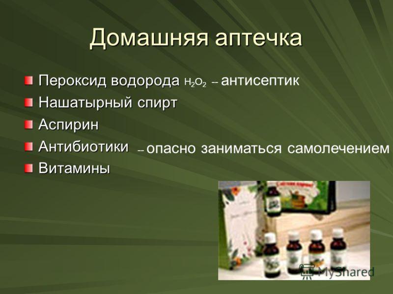 Домашняя аптечка Пероксид водорода Нашатырный спирт АспиринАнтибиотикиВитамины H 2 O 2 -- антисептик -- опасно заниматься самолечением