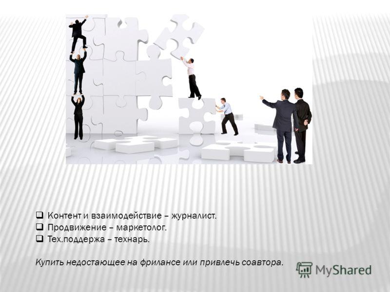 Контент и взаимодействие – журналист. Продвижение – маркетолог. Тех.поддержа – технарь. Купить недостающее на фрилансе или привлечь соавтора.