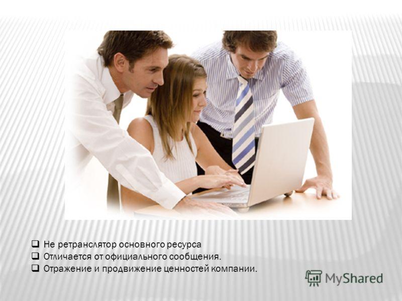 Не ретранслятор основного ресурса Отличается от официального сообщения. Отражение и продвижение ценностей компании.