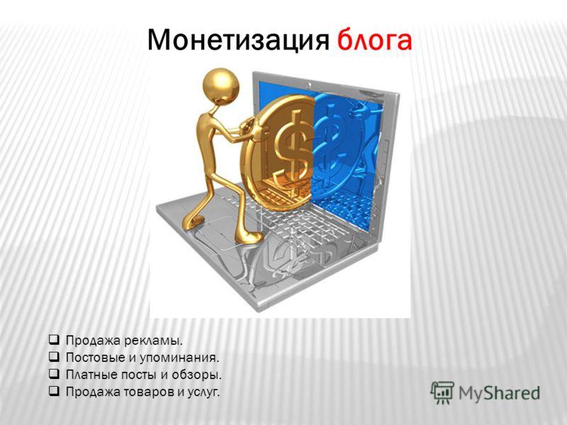 Монетизация блога Продажа рекламы. Постовые и упоминания. Платные посты и обзоры. Продажа товаров и услуг.