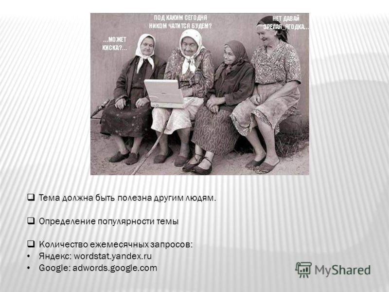 Тема должна быть полезна другим людям. Определение популярности темы Количество ежемесячных запросов: Яндекс: wordstat.yandex.ru Google: adwords.google.com