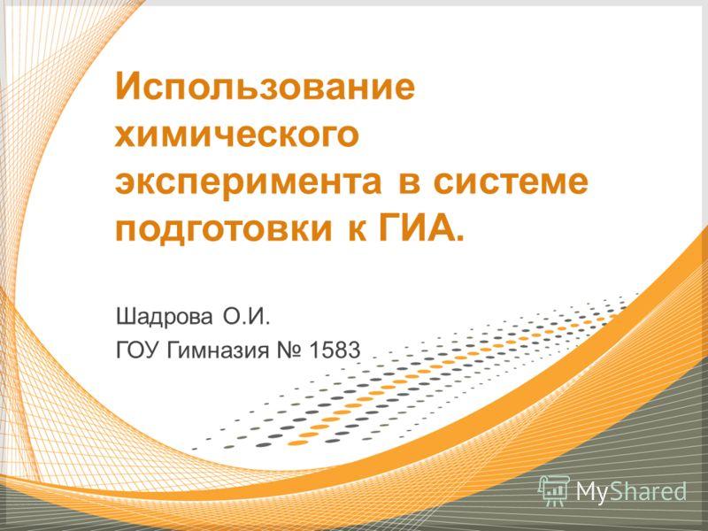 Шадрова О.И. ГОУ Гимназия 1583 Использование химического эксперимента в системе подготовки к ГИА.