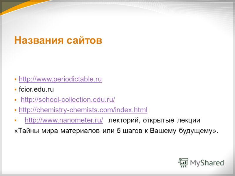 Названия сайтов http://www.periodictable.ru fcior.edu.ru http://school-collection.edu.ru/ http://chemistry-chemists.com/index.html http://www.nanometer.ru/ лекторий, открытые лекцииhttp://www.nanometer.ru/ «Тайны мира материалов или 5 шагов к Вашему