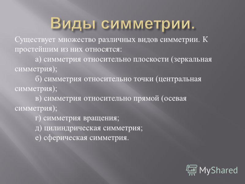 Существует множество различных видов симметрии. К простейшим из них относятся: а) симметрия относительно плоскости (зеркальная симметрия); б) симметрия относительно точки (центральная симметрия); в) симметрия относительно прямой (осевая симметрия); г