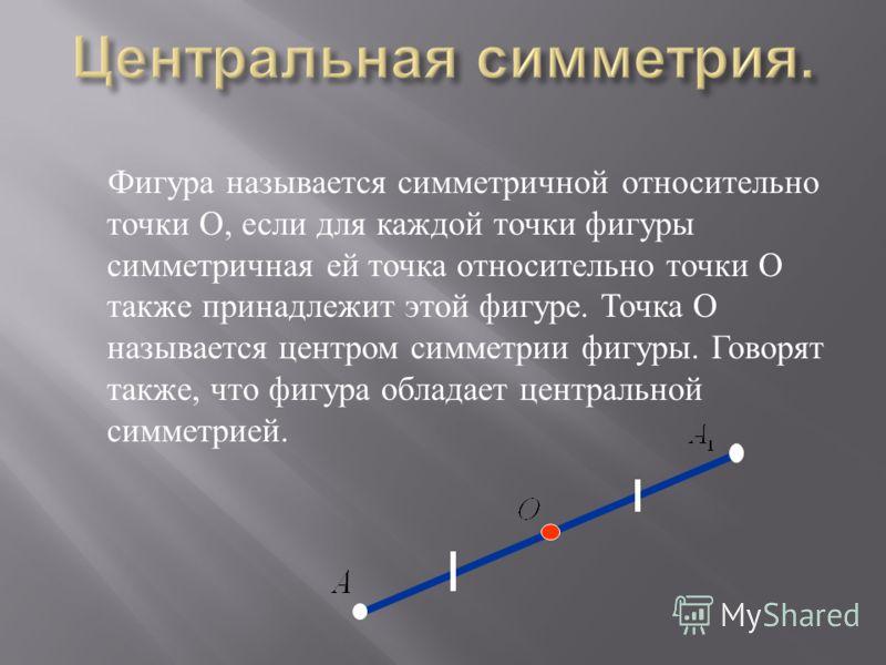 Фигура называется симметричной относительно точки О, если для каждой точки фигуры симметричная ей точка относительно точки О также принадлежит этой фигуре. Точка О называется центром симметрии фигуры. Говорят также, что фигура обладает центральной си
