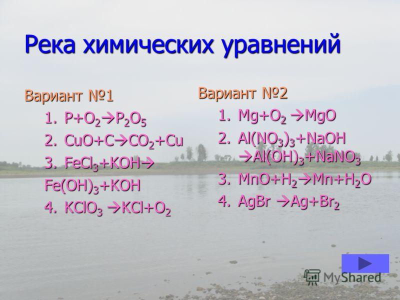 Река химических уравнений Вариант 1 1.P+O 2 P 2 O 5 2.CuO+C CO 2 +Cu 3.FeCl 3 +KOH 3.FeCl 3 +KOH Fe(OH) 3 +KOH 4.KClO 3 KCl+O 2 Вариант 2 1.Mg+O 2 MgO 2.Al(NO 3 ) 3 +NaOH Al(OH) 3 +NaNO 3 3.MnO+H 2 Mn+H 2 O 4.AgBr Ag+Br 2