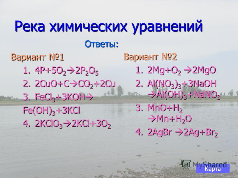 Река химических уравнений Вариант 1 1.4P+5O 2 2P 2 O 5 2.2CuO+C CO 2 +2Cu 3.FeCl 3 +3KOH 3.FeCl 3 +3KOH Fe(OH) 3 +3KCl 4.2KClO 3 2KCl+3O 2 Вариант 2 1.2Mg+O 2 2MgO 2.Al(NO 3 ) 3 +3NaOH Al(OH) 3 +NaNO 3 3.MnO+H 2 Mn+H 2 O 4.2AgBr 2Ag+Br 2 Ответы: Карт