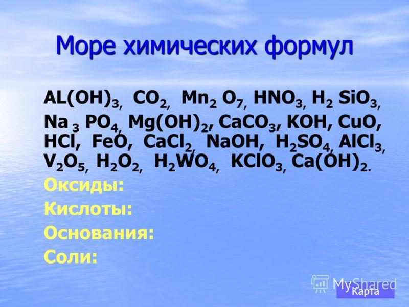 Море химических формул АL(OH) 3, СО 2, Mn 2 O 7, HNO 3, H 2 SiO 3, Na 3 PO 4, Mg(OH) 2, CaCO 3, KOH, CuO, HCl, FeO, CaCl 2, NaOH, H 2 SO 4, AlCl 3, V 2 O 5, H 2 O 2, H 2 WO 4, KClO 3, Ca(OH) 2. Оксиды: Кислоты: Основания: Соли: Карта
