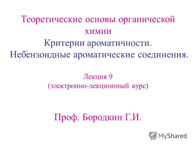 Теоретические основы органической химии Критерии ароматичности. Небензоидные ароматические соединения. Лекция 9 (электронно-лекционный курс) Проф. Бородкин Г.И.