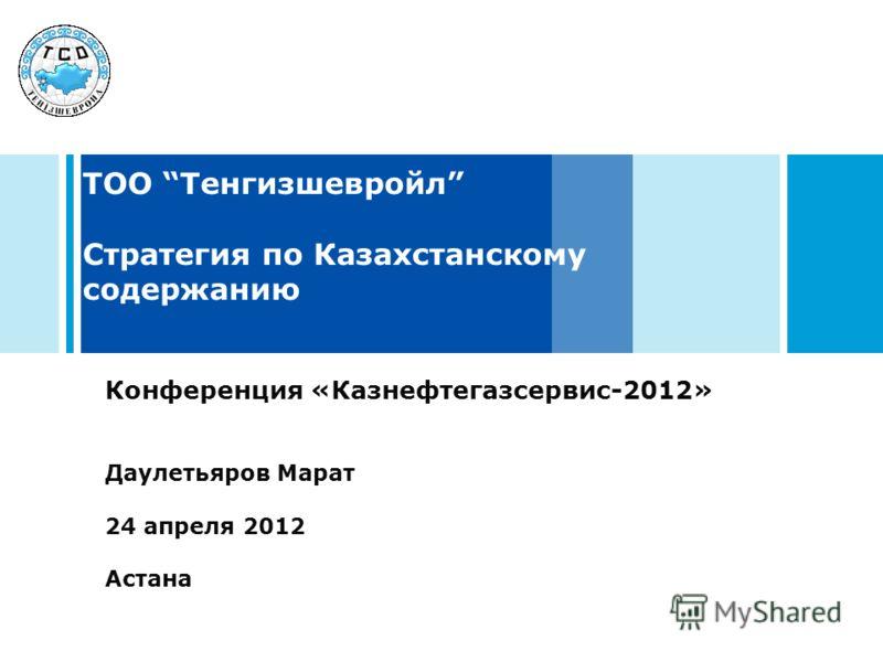 ТОО Тенгизшевройл Стратегия по Казахстанскому содержанию Конференция «Казнефтегазсервис-2012» Даулетьяров Марат 24 апреля 2012 Астана