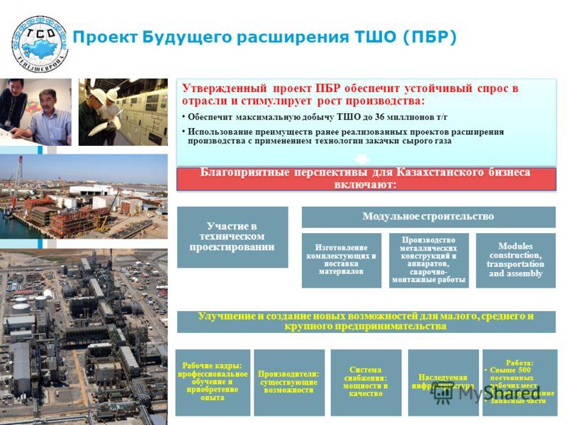 Проект Будущего расширения ТШО (ПБР) Благоприятные перспективы для Казахстанского бизнеса включают: Участие в техническом проектировании Рабочие кадры: профессиональное обучение и приобретение опыта Улучшение и создание новых возможностей для малого,