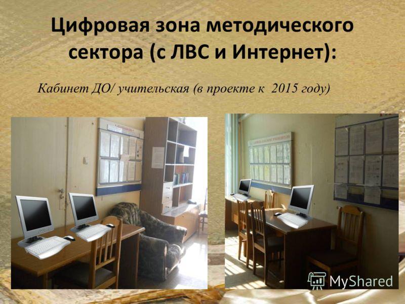 Цифровая зона методического сектора (с ЛВС и Интернет): Кабинет ДО/ учительская (в проекте к 2015 году)
