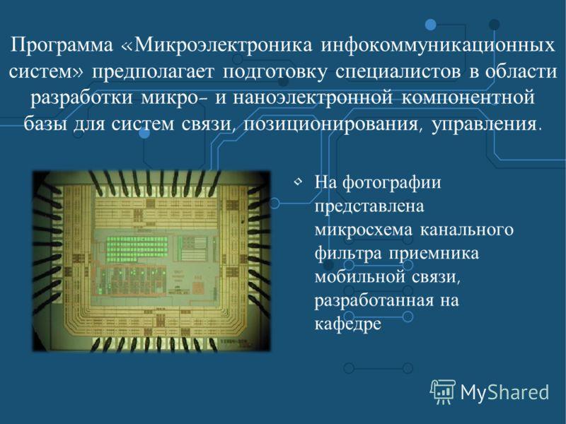 Программа «Микроэлектроника инфокоммуникационных систем» предполагает подготовку специалистов в области разработки микро- и наноэлектронной компонентной базы для систем связи, позиционирования, управления. На фотографии представлена микросхема каналь