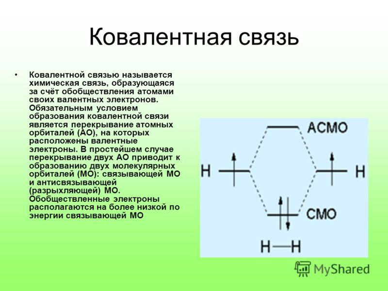 Ковалентная связь Ковалентной связью называется химическая связь, образующаяся за счёт обобществления атомами своих валентных электронов. Обязательным условием образования ковалентной связи является перекрывание атомных орбиталей (АО), на которых рас