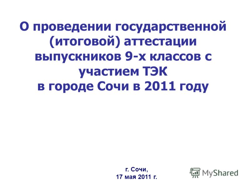 О проведении государственной (итоговой) аттестации выпускников 9-х классов с участием ТЭК в городе Сочи в 2011 году г. Сочи, 17 мая 2011 г.